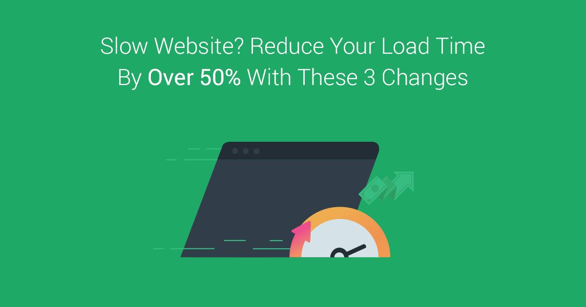 Slow Website? Do These 3 Things to Reduce Loading Time By 50